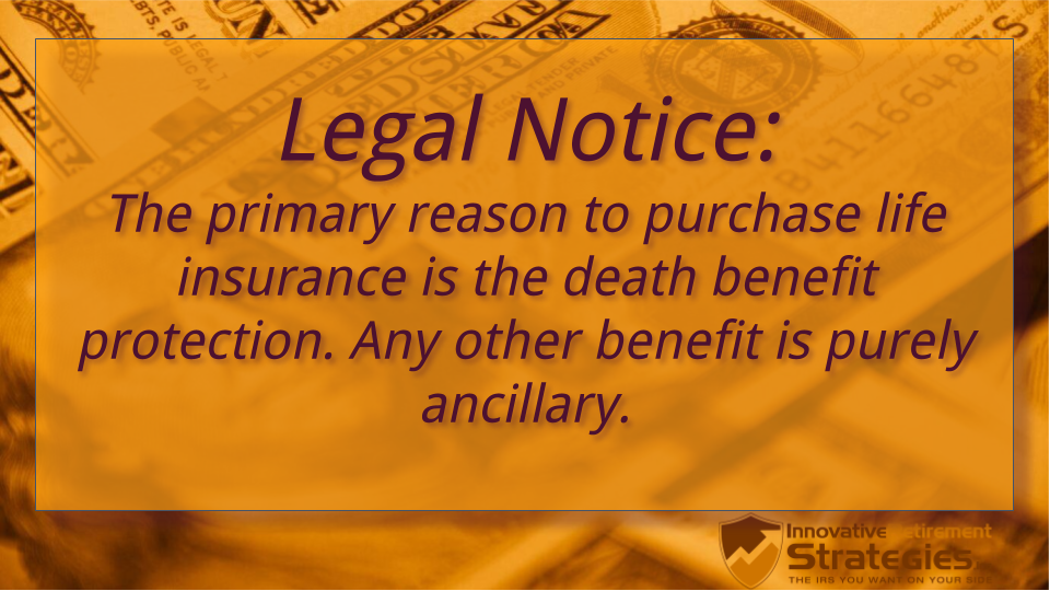 Legal Notice: the primary reason to purchase life insurance is the death benefit protection. Any other benefit is purely ancillary.